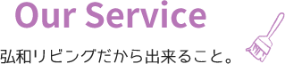 Our Service 弘和リビングだから出来ること。